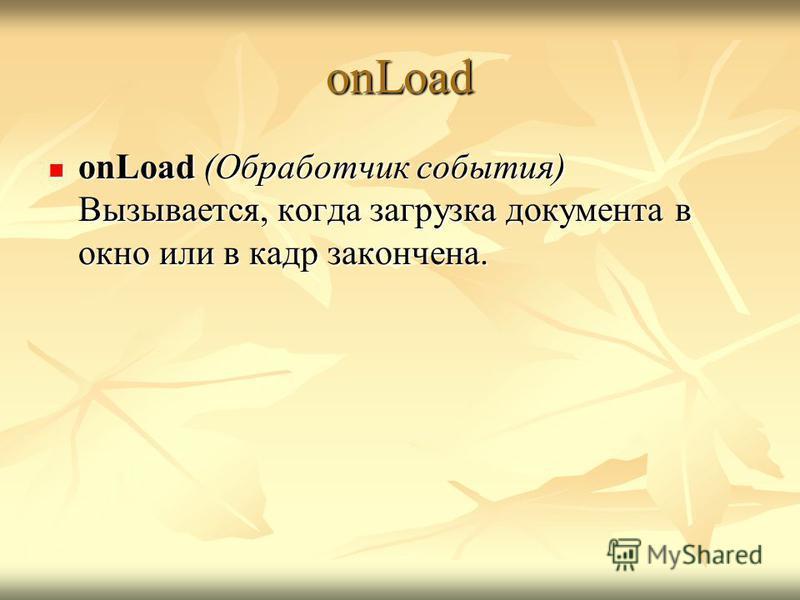 onLoad onLoad (Обработчик события) Вызывается, когда загрузка документа в окно или в кадр закончена. onLoad (Обработчик события) Вызывается, когда загрузка документа в окно или в кадр закончена.