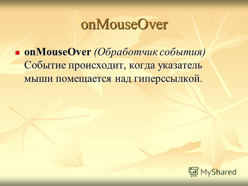 onMouseOver onMouseOver (Обработчик события) Событие происходит, когда указатель мыши помещается над гиперссылкой. onMouseOver (Обработчик события) Событие происходит, когда указатель мыши помещается над гиперссылкой.