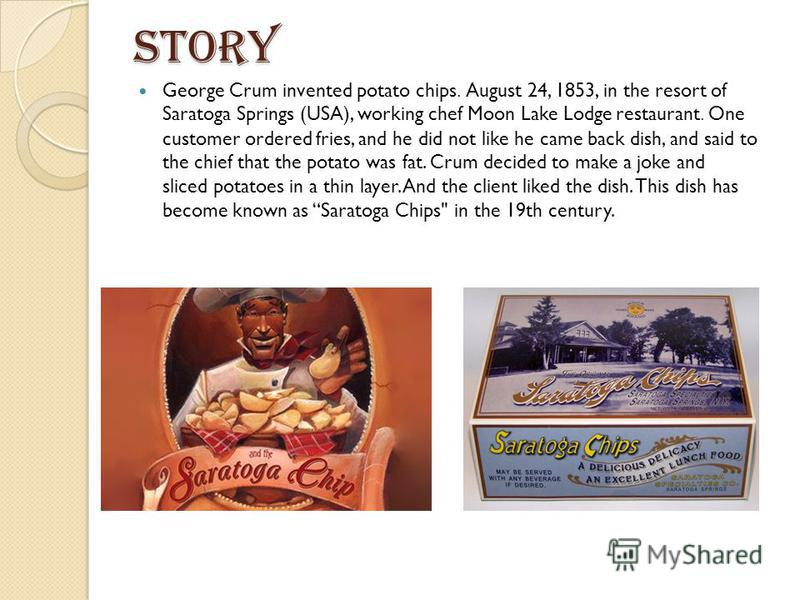 story George Crum invented potato chips. August 24, 1853, in the resort of Saratoga Springs (USA), working chef Moon Lake Lodge restaurant. One customer ordered fries, and he did not like he came back dish, and said to the chief that the potato was f