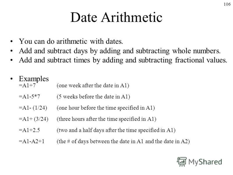 106 Date Arithmetic You can do arithmetic with dates. Add and subtract days by adding and subtracting whole numbers. Add and subtract times by adding and subtracting fractional values. Examples =A1+7(one week after the date in A1) =A1-5*7(5 weeks bef