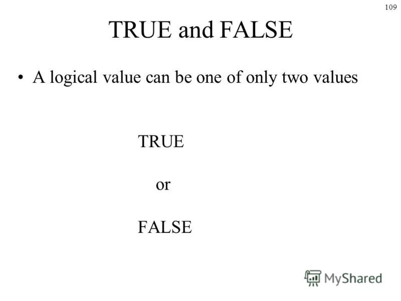 109 TRUE and FALSE A logical value can be one of only two values TRUE or FALSE