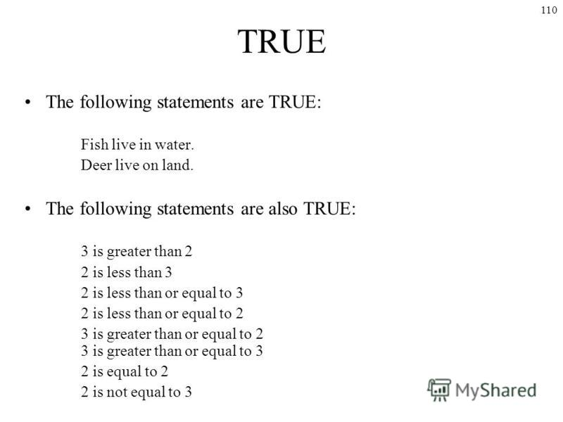 110 TRUE The following statements are TRUE: Fish live in water. Deer live on land. The following statements are also TRUE: 3 is greater than 2 2 is less than 3 2 is less than or equal to 3 2 is less than or equal to 2 3 is greater than or equal to 2