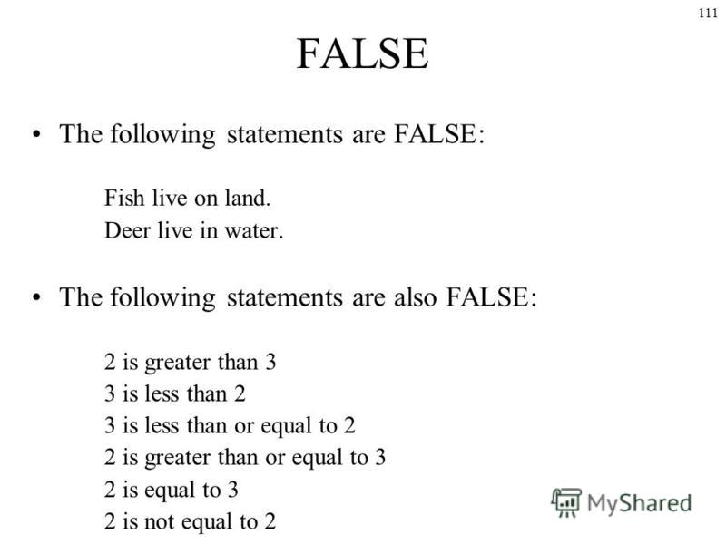 111 FALSE The following statements are FALSE: Fish live on land. Deer live in water. The following statements are also FALSE: 2 is greater than 3 3 is less than 2 3 is less than or equal to 2 2 is greater than or equal to 3 2 is equal to 3 2 is not e