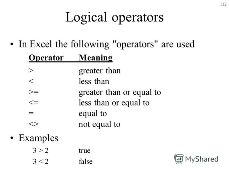 112 Logical operators In Excel the following operators are used OperatorMeaning >greater than =greater than or equal to not equal to Examples 3 > 2true 3 < 2false