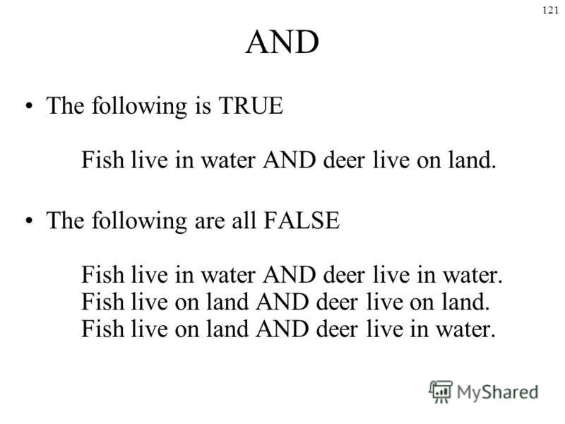 121 AND The following is TRUE Fish live in water AND deer live on land. The following are all FALSE Fish live in water AND deer live in water. Fish live on land AND deer live on land. Fish live on land AND deer live in water.