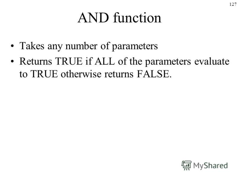 127 AND function Takes any number of parameters Returns TRUE if ALL of the parameters evaluate to TRUE otherwise returns FALSE.