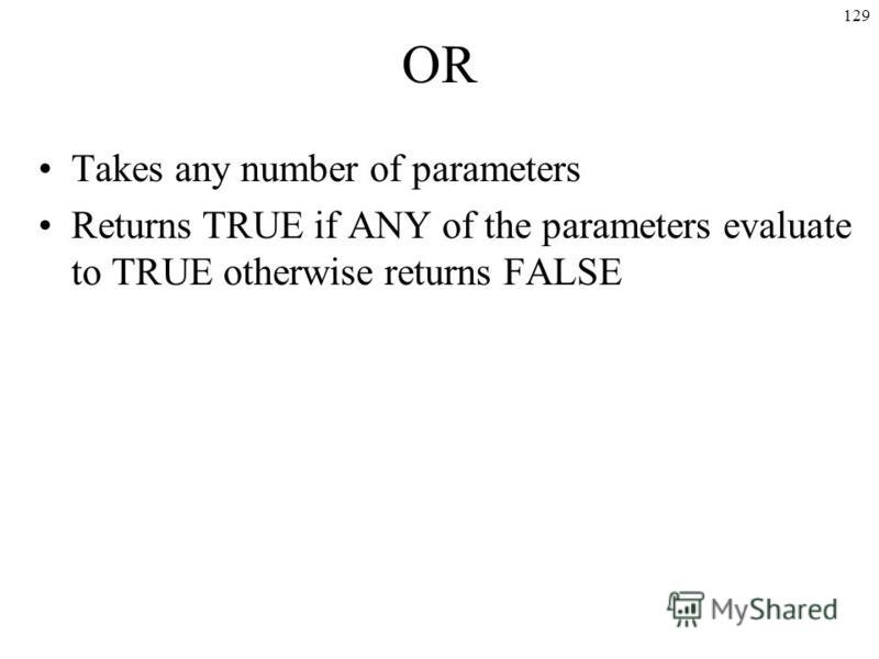129 OR Takes any number of parameters Returns TRUE if ANY of the parameters evaluate to TRUE otherwise returns FALSE