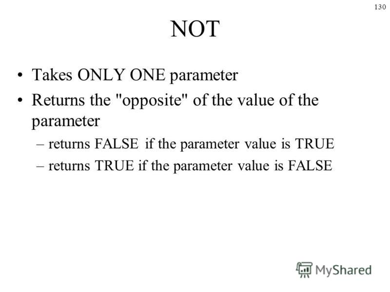 130 NOT Takes ONLY ONE parameter Returns the opposite of the value of the parameter –returns FALSE if the parameter value is TRUE –returns TRUE if the parameter value is FALSE