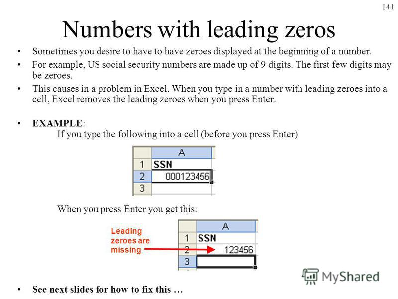 141 Numbers with leading zeros Sometimes you desire to have to have zeroes displayed at the beginning of a number. For example, US social security numbers are made up of 9 digits. The first few digits may be zeroes. This causes in a problem in Excel.