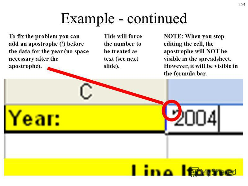 154 Example - continued To fix the problem you can add an apostrophe (') before the data for the year (no space necessary after the apostrophe). NOTE: When you stop editing the cell, the apostrophe will NOT be visible in the spreadsheet. However, it