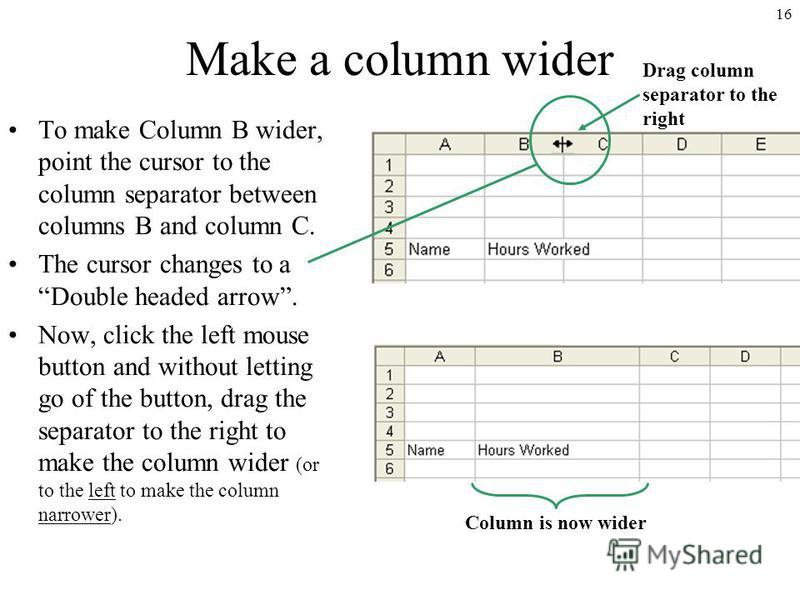 16 Make a column wider To make Column B wider, point the cursor to the column separator between columns B and column C. The cursor changes to a Double headed arrow. Now, click the left mouse button and without letting go of the button, drag the separ