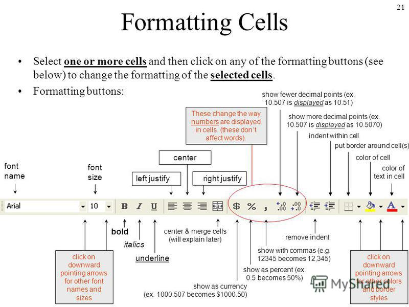 21 Formatting Cells Select one or more cells and then click on any of the formatting buttons (see below) to change the formatting of the selected cells. Formatting buttons: font name font size bold italics underline center & merge cells (will explain