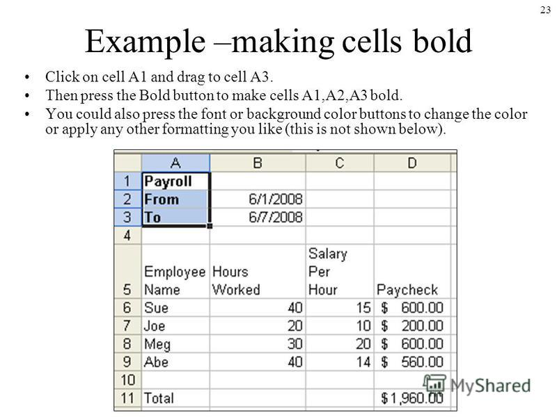 23 Example –making cells bold Click on cell A1 and drag to cell A3. Then press the Bold button to make cells A1,A2,A3 bold. You could also press the font or background color buttons to change the color or apply any other formatting you like (this is