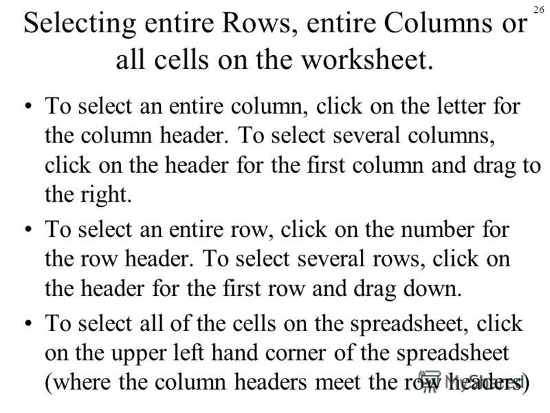 26 Selecting entire Rows, entire Columns or all cells on the worksheet. To select an entire column, click on the letter for the column header. To select several columns, click on the header for the first column and drag to the right. To select an ent