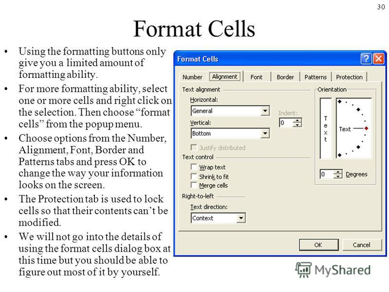 30 Format Cells Using the formatting buttons only give you a limited amount of formatting ability. For more formatting ability, select one or more cells and right click on the selection. Then choose format cells from the popup menu. Choose options fr