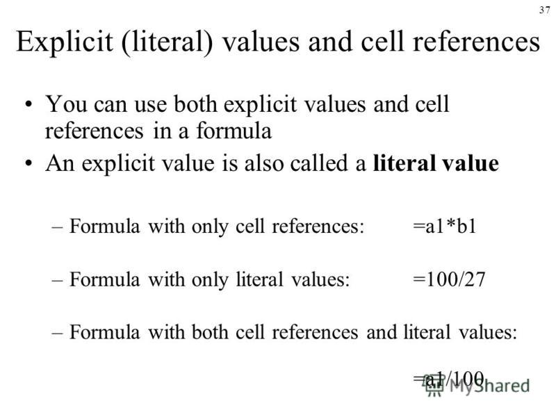 37 Explicit (literal) values and cell references You can use both explicit values and cell references in a formula An explicit value is also called a literal value –Formula with only cell references:=a1*b1 –Formula with only literal values:=100/27 –F