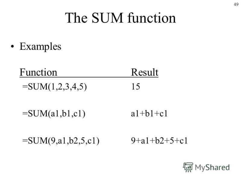 49 The SUM function Examples FunctionResult =SUM(1,2,3,4,5)15 =SUM(a1,b1,c1)a1+b1+c1 =SUM(9,a1,b2,5,c1)9+a1+b2+5+c1