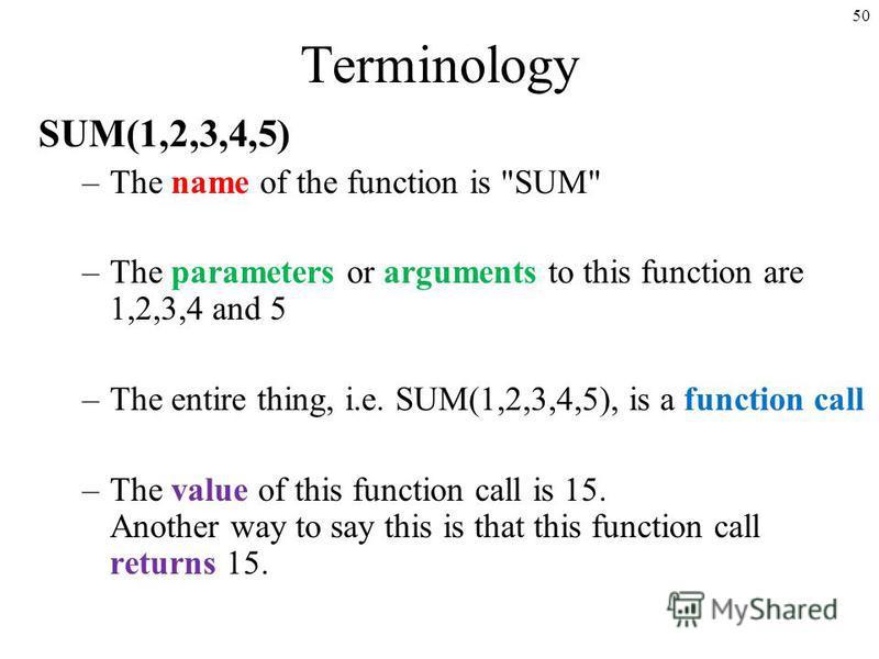 50 Terminology SUM(1,2,3,4,5) –The name of the function is