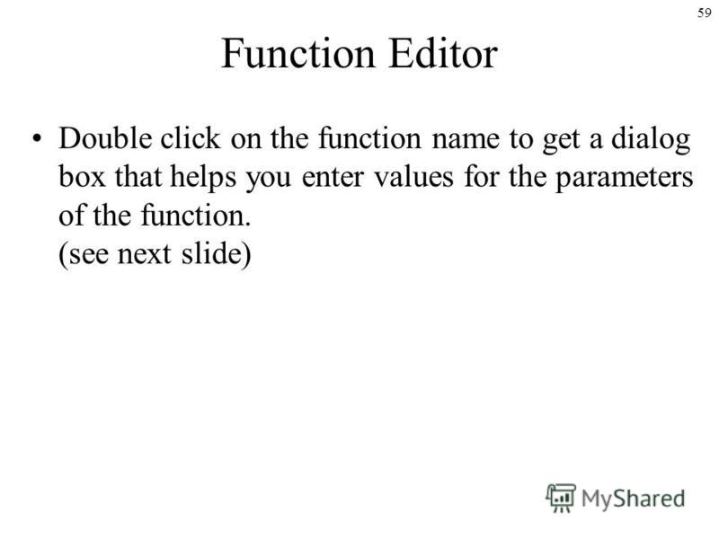 59 Function Editor Double click on the function name to get a dialog box that helps you enter values for the parameters of the function. (see next slide)