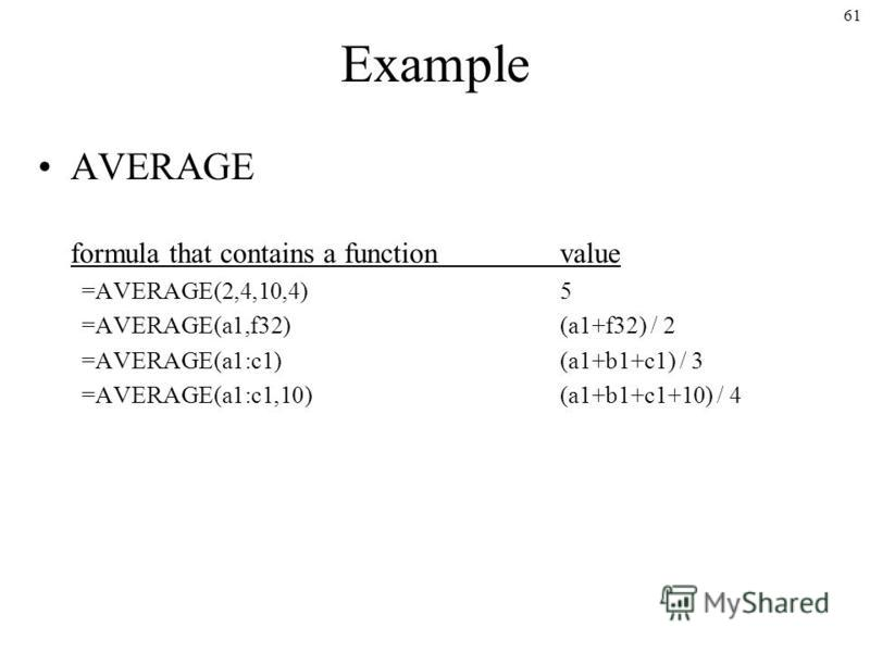 61 Example AVERAGE formula that contains a functionvalue =AVERAGE(2,4,10,4)5 =AVERAGE(a1,f32)(a1+f32) / 2 =AVERAGE(a1:c1)(a1+b1+c1) / 3 =AVERAGE(a1:c1,10)(a1+b1+c1+10) / 4