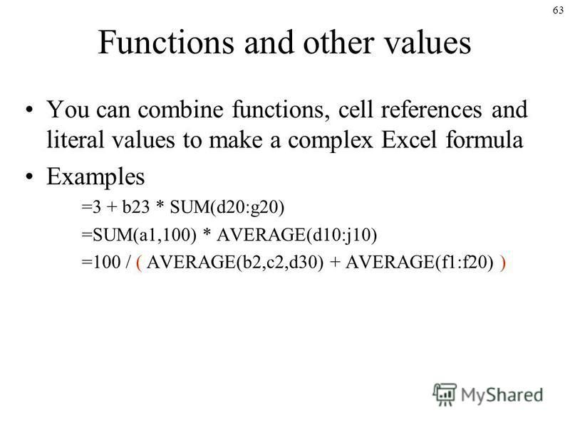 63 Functions and other values You can combine functions, cell references and literal values to make a complex Excel formula Examples =3 + b23 * SUM(d20:g20) =SUM(a1,100) * AVERAGE(d10:j10) =100 / ( AVERAGE(b2,c2,d30) + AVERAGE(f1:f20) )