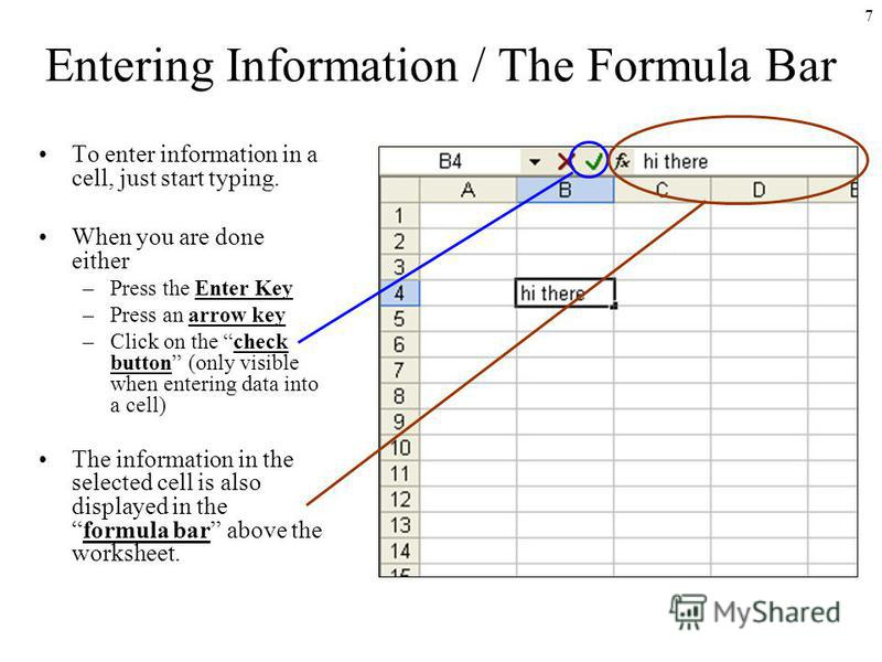 7 Entering Information / The Formula Bar To enter information in a cell, just start typing. When you are done either –Press the Enter Key –Press an arrow key –Click on the check button (only visible when entering data into a cell) The information in