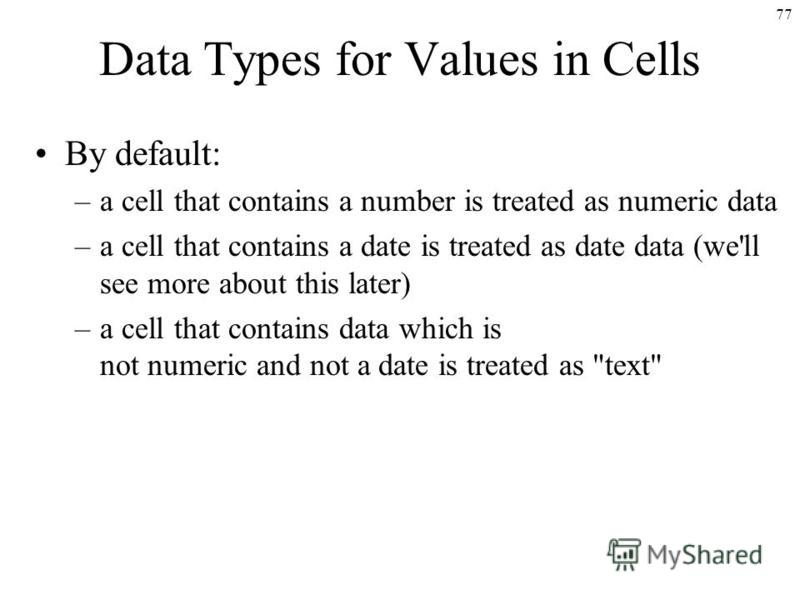 77 Data Types for Values in Cells By default: –a cell that contains a number is treated as numeric data –a cell that contains a date is treated as date data (we'll see more about this later) –a cell that contains data which is not numeric and not a d