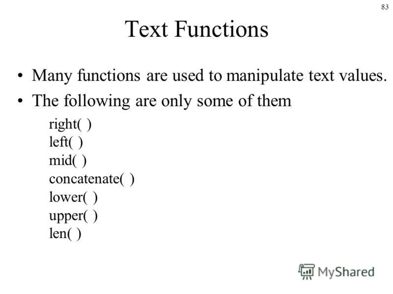83 Text Functions Many functions are used to manipulate text values. The following are only some of them right( ) left( ) mid( ) concatenate( ) lower( ) upper( ) len( )