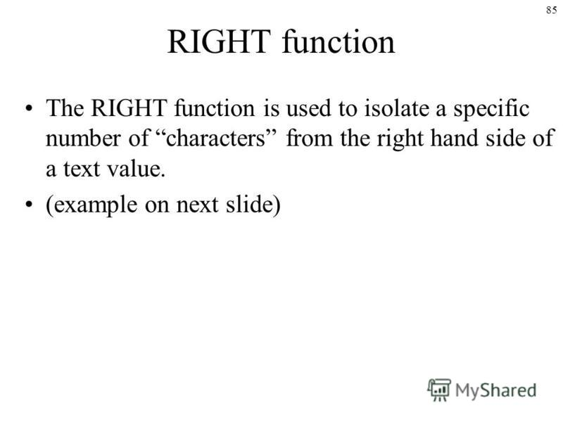85 RIGHT function The RIGHT function is used to isolate a specific number of characters from the right hand side of a text value. (example on next slide)
