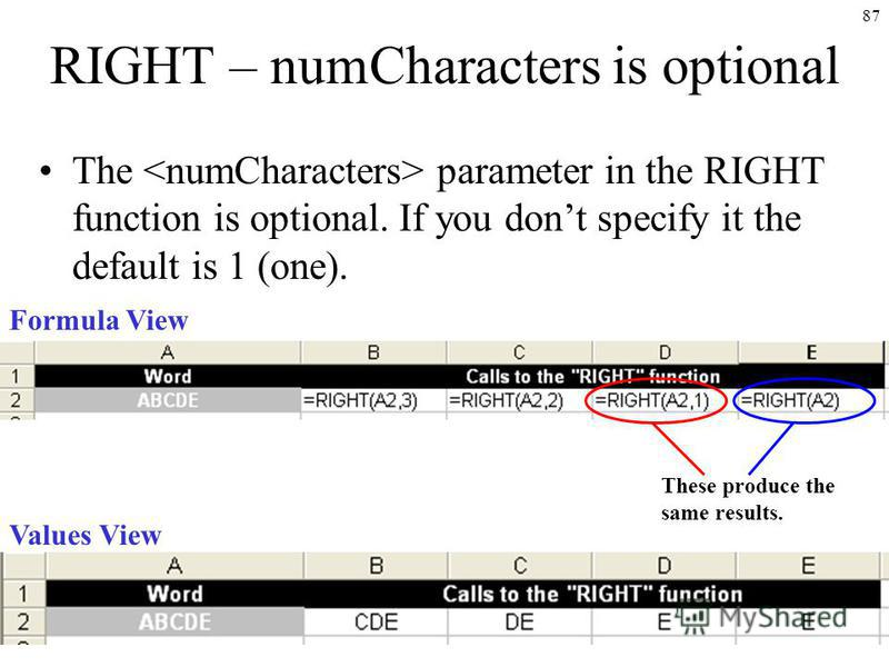 87 RIGHT – numCharacters is optional The parameter in the RIGHT function is optional. If you dont specify it the default is 1 (one). Formula View Values View These produce the same results.