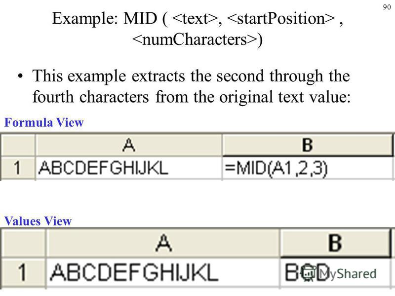 90 Example: MID (,, ) This example extracts the second through the fourth characters from the original text value: Formula View Values View
