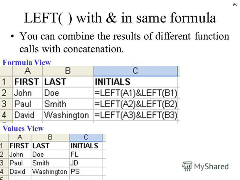 96 LEFT( ) with & in same formula You can combine the results of different function calls with concatenation. Formula View Values View