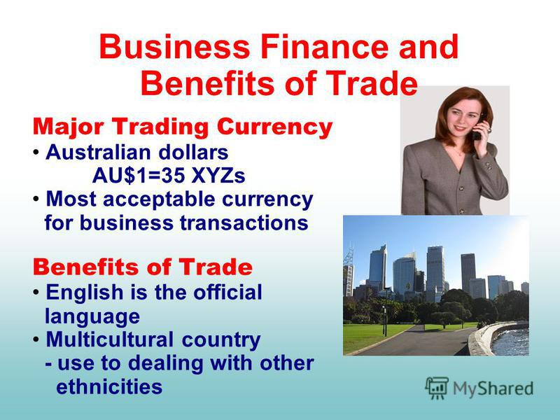 Major Trading Currency Australian dollars AU$1=35 XYZs Most acceptable currency for business transactions Benefits of Trade English is the official language Multicultural country - use to dealing with other ethnicities Business Finance and Benefits o
