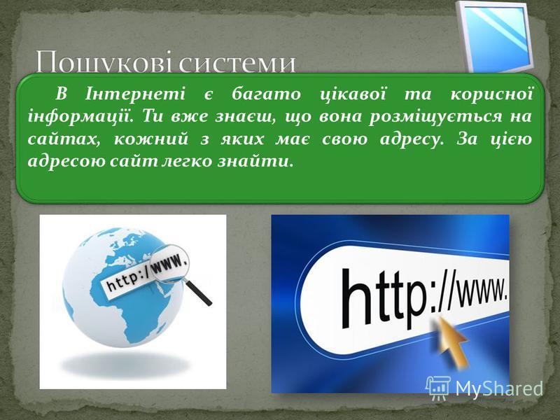 3 В Інтернеті є багато цікавої та корисної інформації. Ти вже знаєш, що вона розміщується на сайтах, кожний з яких має свою адресу. За цією адресою сайт легко знайти.