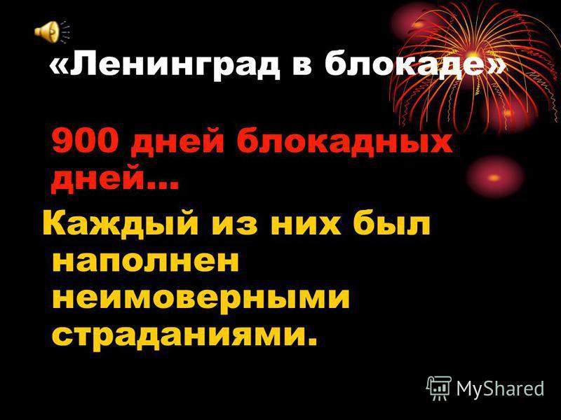 «Ленинград в блокаде» 900 дней блокадных дней… Каждый из них был наполнен неимоверными страданиями.
