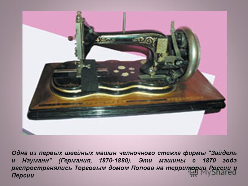 Одна из первых швейных машин челночного стежка фирмы Зайдель и Науманн (Германия, 1870-1880). Эти машины с 1870 года распространялись Торговым домом Попова на территории России и Персии