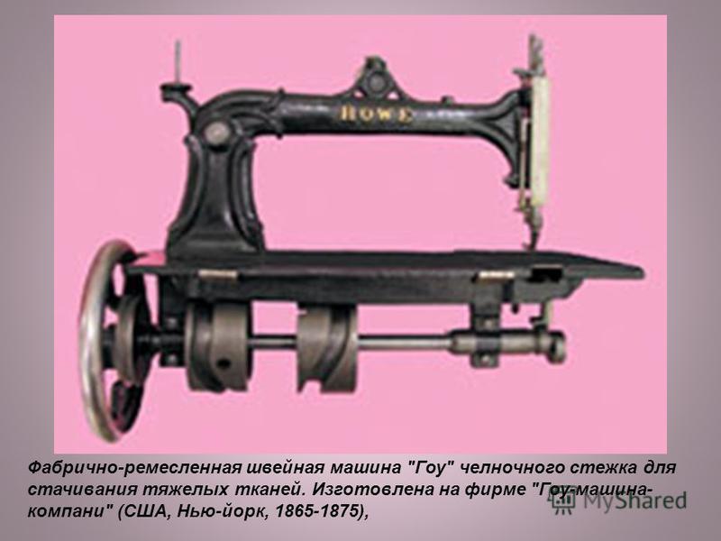Фабрично-ремесленная швейная машина Гоу челночного стежка для стачивания тяжелых тканей. Изготовлена на фирме Гоу-машина- компаний (США, Нью-йорк, 1865-1875),