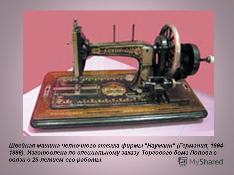 Швейная машина челночного стежка фирмы Науманн (Германия, 1894- 1896). Изготовлена по специальному заказу Торгового дома Попова в связи с 25-летием его работы.