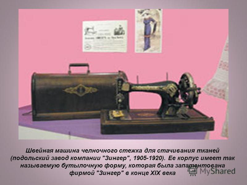 Швейная машина челночного стежка для стачивания тканей (подольский завод компанийи Зингер, 1905-1920). Ее корпус имеет так называемую бутылочную форму, которая была запатентована фирмой Зингер в конце XIX века