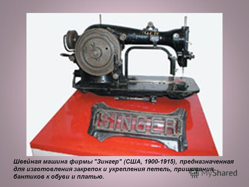 Швейная машина фирмы Зингер (США, 1900-1915), предназначенная для изготовления закрепок и укрепления петель, пришивания бантиков к обуви и платью.