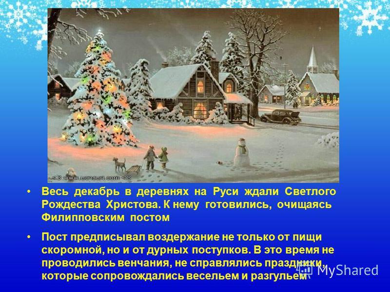 Весь декабрь в деревнях на Руси ждали Светлого Рождества Христова. К нему готовились, очищаясь Филипповским постом Пост предписывал воздержание не только от пищи скоромной, но и от дурных поступков. В это время не проводились венчания, не справлялись