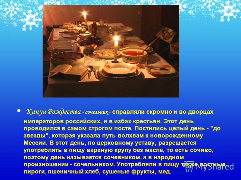 Канун Рождества - сочельник - справляли скромно и во дворцах императоров российских, и в избах крестьян. Этот день проводился в самом строгом посте. Постились целый день -