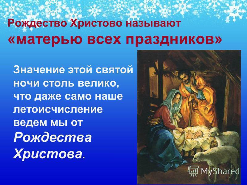 Рождество Христово называют «матерью всех праздников» Значение этой святой ночи столь велико, что даже само наше летоисчисление ведем мы от Рождества Христова.