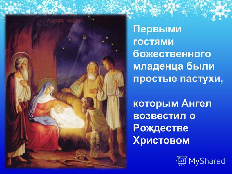 Первыми гостями божественного младенца были простые пастухи, которым Ангел возвестил о Рождестве Христовом