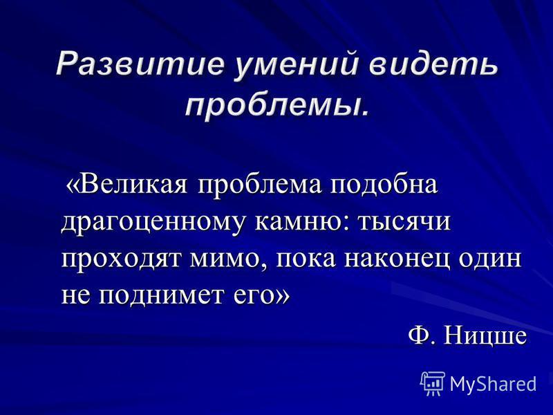 «Великая проблема подобна драгоценному камню: тысячи проходят мимо, пока наконец один не поднимет его» «Великая проблема подобна драгоценному камню: тысячи проходят мимо, пока наконец один не поднимет его» Ф. Ницше
