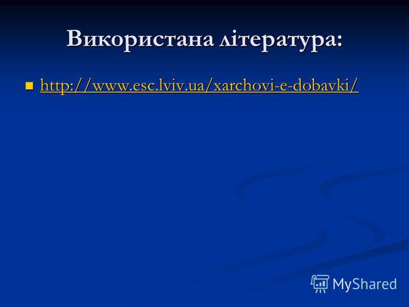 Використана література: http://www.esc.lviv.ua/xarchovi-e-dobavki/ http://www.esc.lviv.ua/xarchovi-e-dobavki/ http://www.esc.lviv.ua/xarchovi-e-dobavki/