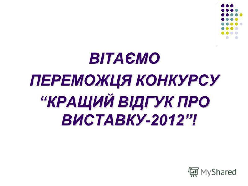 ВІТАЄМО ПЕРЕМОЖЦЯ КОНКУРСУ КРАЩИЙ ВІДГУК ПРО ВИСТАВКУ-2012!