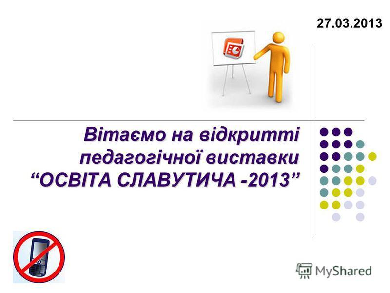 Вітаємо на відкритті педагогічної виставки ОСВІТА СЛАВУТИЧА -2013 27.03.2013