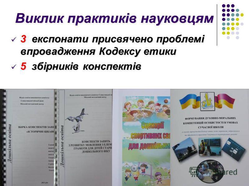 Виклик практиків науковцям 3 експонати присвячено проблемі впровадження Кодексу етики 3 експонати присвячено проблемі впровадження Кодексу етики 5 збірників конспектів 5 збірників конспектів