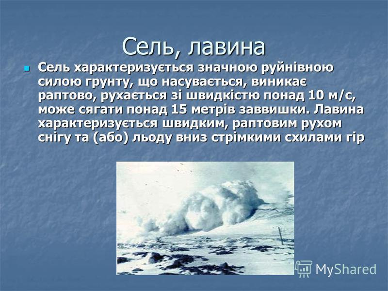 Сель, лавина Сель характеризується значною руйнівною силою грунту, що насувається, виникає раптово, рухається зі швидкістю понад 10 м/с, може сягати понад 15 метрів заввишки. Лавина характеризується швидким, раптовим рухом снігу та (або) льоду вниз с